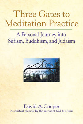 Three Gates to Meditation Practice: Personal Journey Through the Mystical Practices of Sufism Buddhism and Judaism