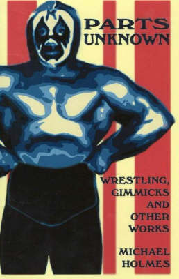 Parts Unknown: Wrestling, Gimmicks and Other Works