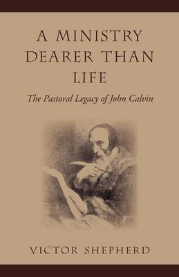 A Ministry Dearer Than Life: The Pastoral Legacy of John Calvin
