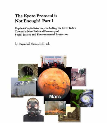 The Kyoto Protocol is Not Enough!: Replace Capitalistocracy Including the GDP Index Toward a New Political Economy of Social Justice and Environmental Protection: Pt. 1