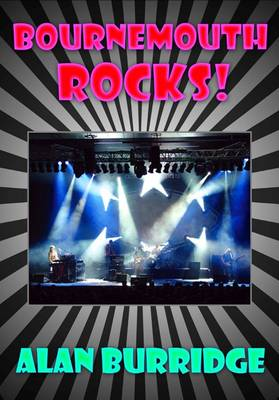 Bournemouth Rocks!: A Brief History of Rock Music in Bournemouth, Boscombe and Poole 1960-1980