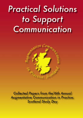 Practical Solutions to Support Communication: Collected Papers from the 16th Annual Augmentative Communication in Practice: Scotland Study Day