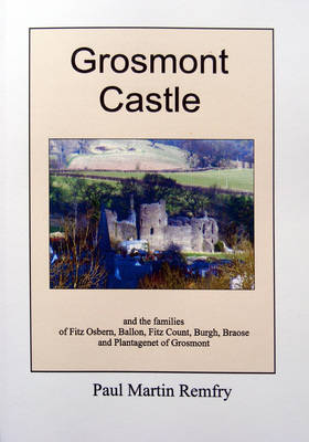 Grosmont Castle: and the Families of Fitz Osbern, Ballon, Fitz Count, Burgh, Braose and Plantagenet of Grosmont