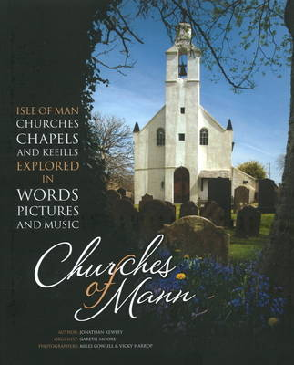 Churches of Mann: Isle of Man Churches, Chapels and Keeills Explored in Words, Pictures and Music