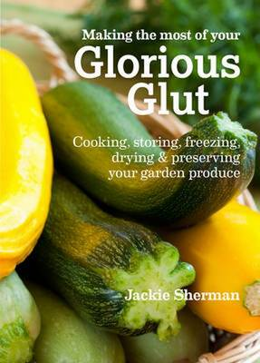 Making the most of your Glorious Glut: Cooking, storing, freezing, drying and preserving your garden produce