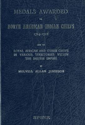 Medals Awarded to North American Indian Chiefs 1714 - 1922 and to Loyal African and Other Chiefs in Various Territories within the British Empire