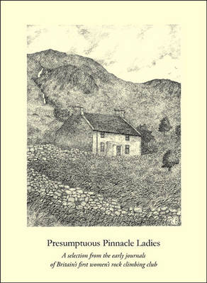 Presumptuous Pinnacle Ladies: A Selection from the Early Journals of Britain's First Women's Rock Climbing Club