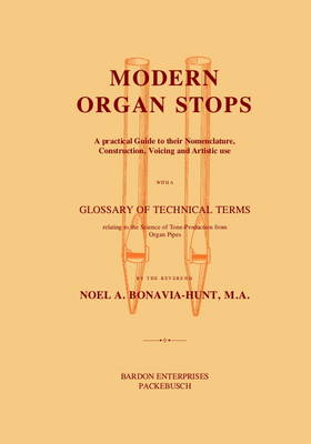 Modern Organ Stops: A Practical Guide to Their Nomenclature, Construction, Voicing and Artistic Use with a Glossary of Technical Terms Relating to the Science of Tone-Production from Organ Pipes