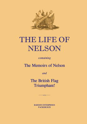 """Life of Nelson: Containing the """"Memoirs of Nelson"""" and the """"British Flag Triumphant!"""""""