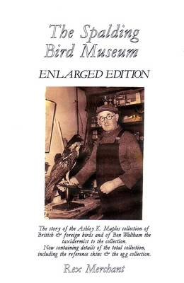 The Spalding Bird Museum: The Story of the Ashley K. Maples Collection of British & Foreign Birds and of Ben Waltham the Taxidermist to the Collection: Now Containing Details of the Total Collection, Including the Reference Skins & the Egg Collection