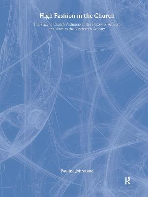 High Fashion in the Church: The Place of Church Vestments in the History of Art from the Ninth to the Nineteenth Century