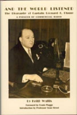 And the World Listened: The Biography of Captain Leonard F. Plugge - A Pioneer of Commercial Radio