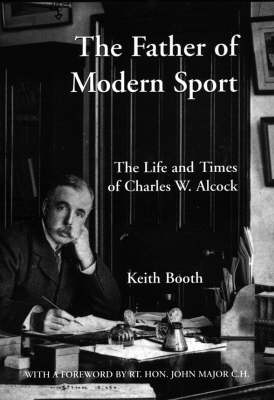 The Father of Modern Sport: The Life and Times of Charles W.Alcock