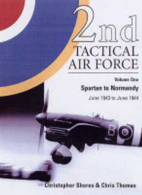 2nd Tactical Air Force: Spartan to Normandy June 1943 to June 1944: v.1