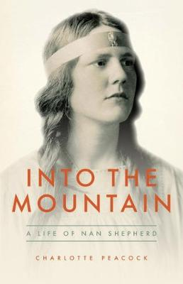 Into The Mountain: A Life of Nan Shepherd