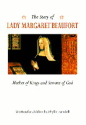The Story of Lady Margaret Beaufort: Mother of Kings and Servant of God