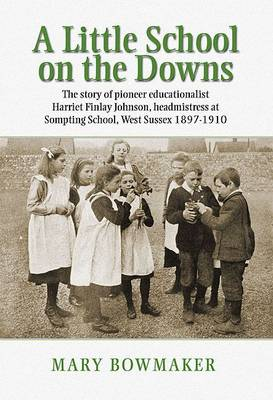 A Little School on the Downs: The Story of a Remarkable Victorian Schoolmistress and Her Sussex School