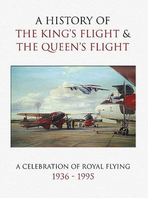 A History of the King's Flight and the Queen's Flight: A Celebration of Royal Flying 1935-95