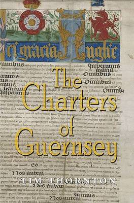 The Charters of Guernsey: The Royal Charters of Guernsey from Edward III to Charles II, Transcribed, Translated and Annotated