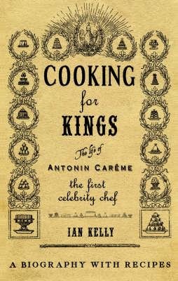 Cooking for Kings: The Life of Antonin Careme - The First Celebrity Chef