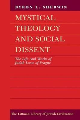 Mystical Theology and Social Dissent: The Life and Works of Judah Loew of Prague
