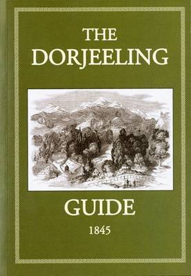 The Dorjeeling Guide 1845: Including a Description of the Country, and of Its Climate, Soil and Productions, with Travelling Directions, and Various Maps, Also Tables of Routes, by Land and Water Etc. Etc.