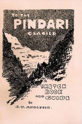 To the Pindari Glacier: A Sketch Book and Guide