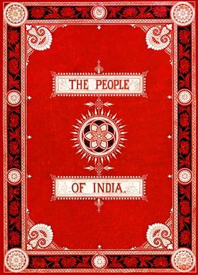 The People of India: A Series of Photographic Illustrations, with Descriptive Letterpress, of the Races and Tribes of Hindustan
