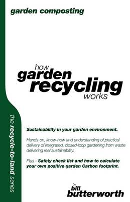 Garden Composting - How Garden Recycling Works: Sustainability in Your Garden Environment.  Hands-on, Know-how and Understanding of Practical Delivery of Integrated, Closed-loop Gardening from Waste Delivering Real Sustainability..