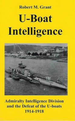 U-boat Intelligence: Admiralty Intelligence Division and the Defeat of the U-boats 1914-18
