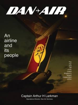 Dan-Air: An Airline and Its People - The Rise and Fall of the United Kingdom's Largest Independent Airline