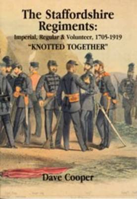 """The Staffordshire Regiments: """"Knotted Together"""" Imperial, Regular and Volunteer 1705-1919"""