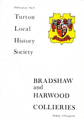 Bradshaw and Harwood Collieries: The Story of Coalmining in the Townships of Bradshaw and Harwood within the Parish of Bolton - Le - Moors, Lancashire