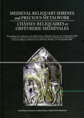Medieval Reliquiary Shrines and Precious Metal Objects / Chasses-reliquaires et Orfevrerie Medievales: Proceedings of a Conference at the Musee d'Art et d'Histoire, Geneva, 12-15 September 2001