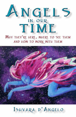 Angels in Our Time: Why They're Here, Where to See Them and How to Work with Them
