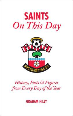 The Saints on This Day (Southampton FC): History, Trivia, Facts and Stats from Every Day of the Year