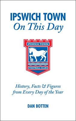 Ipswich Town on This Day: History, Facts and Figures from Every Day of the Year