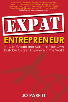 Expat Entrepreneur: How to Create and Maintain Your Own Portable Career Anywhere in the World