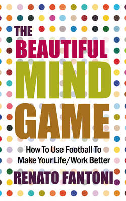The Beautiful Mind Game: How To Use Football To Make Your Life/Work Better