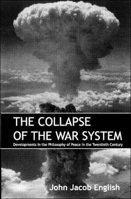 The Collapse of the War System: Developments in the Philosophy of Peace in the Twentieth Century