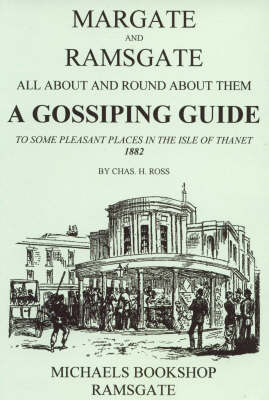 Margate and Ramsgate All About and Round About Them: A Gossiping Guide to Some Pleasant Places in the Isle of Thanet