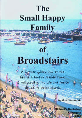 The Small Happy Family of Broadstairs: A Further Quirky Look at the Life of a Kentish Seaside Town, as Reflected in the Life and People Around Its Parish Church