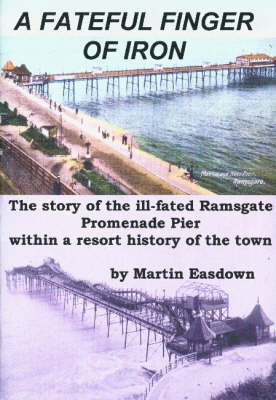 A Fateful Finger of Iron: The Story of the Ill-fated Ramsgate Promenade Pier within a Resort History of the Town
