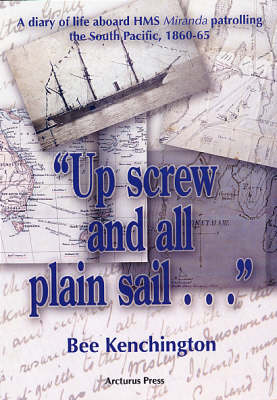 "Up Screw and All Plain Sail...: A Diary of Life Aboard HMS ""Miranda"" Patrolling the South Pacific 1860-1865"