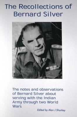 The Recollections of Bernard Silver: The Notes and Observations of Bernard Silver About Serving with the Indian Army Through Two World Wars