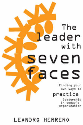 The Leader with Seven Faces: Finding Your Own Ways of Practicing Leadership in Today's Organization