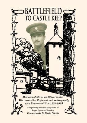 Battlefield to Castle Keep: Memoirs of Life as an Officer in the Worcestershire Regiment and Subsequently as a Prisoner of War 1939-1945