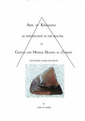 Apex of Knowledge: An Introduction to the Practise of Crystal and Mineral Healing as a Therapy and Holding Stones for Health