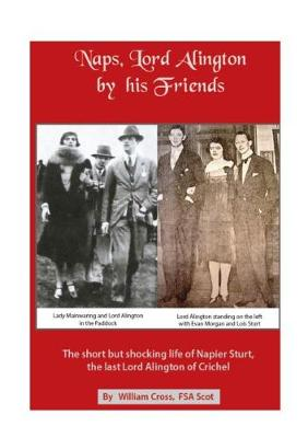 Naps, Lord Alington by His Friends: The Short but Shocking Life of Napier Sturt, the Last Lord Alington of Crichel