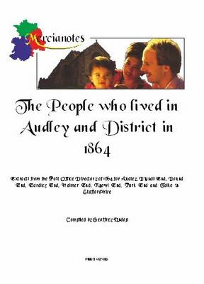 The People Who Lived in Audley and District in 1864: Extracts from the Post Office Directory of 1864 for Audley, Bignall End, Bound End, Eardley End, Halmer End, Knowl End, Park End and Talke in Staffordshire